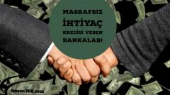 Masrafsız İhtiyaç Kredisi Veren Bankalar!